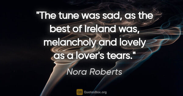 "Nora Roberts quote: ""The tune was sad, as the best of Ireland was, melancholy and..."""