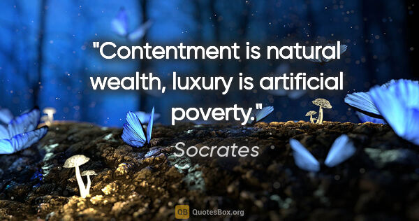 "Socrates quote: ""Contentment is natural wealth, luxury is artificial poverty."""