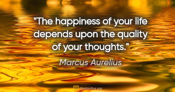 "Marcus Aurelius quote: ""The happiness of your life depends upon the quality of your..."""