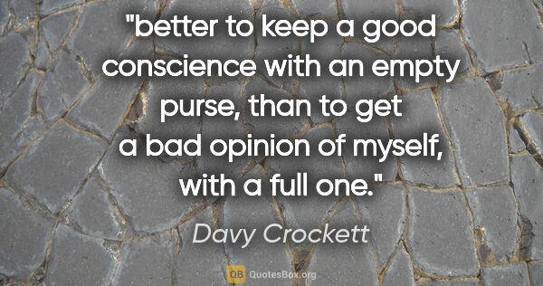 "Davy Crockett quote: ""better to keep a good conscience with an empty purse, than to..."""
