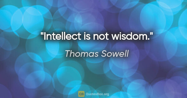 "Thomas Sowell quote: ""Intellect is not wisdom."""