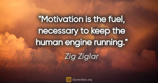 "Zig Ziglar quote: ""Motivation is the fuel, necessary to keep the human engine..."""