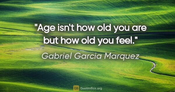 "Gabriel Garcia Marquez quote: ""Age isn't how old you are but how old you feel."""