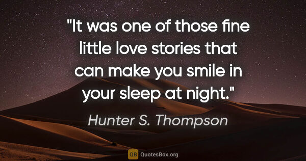 "Hunter S. Thompson quote: ""It was one of those fine little love stories that can make you..."""