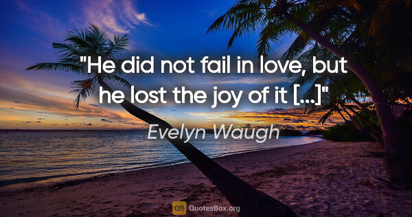 "Evelyn Waugh quote: ""He did not fail in love, but he lost the joy of it [...]"""