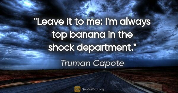 "Truman Capote quote: ""Leave it to me: I'm always top banana in the shock department."""