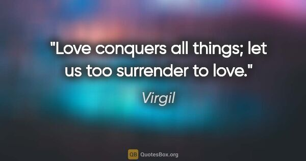 "Virgil quote: ""Love conquers all things; let us too surrender to love."""