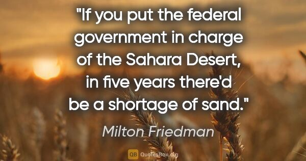 "Milton Friedman quote: ""If you put the federal government in charge of the Sahara..."""