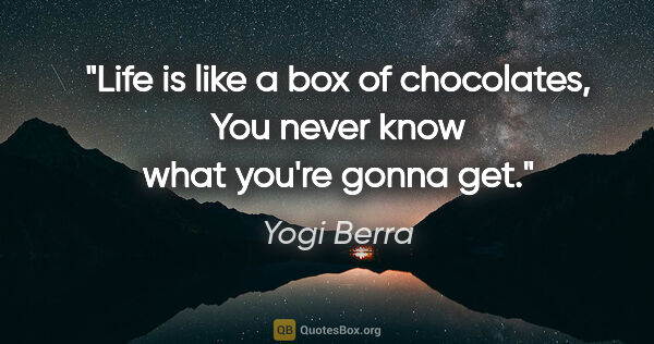 "Yogi Berra quote: ""Life is like a box of chocolates, You never know what you're..."""