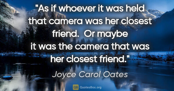 "Joyce Carol Oates quote: ""As if whoever it was held that camera was her closest friend. ..."""