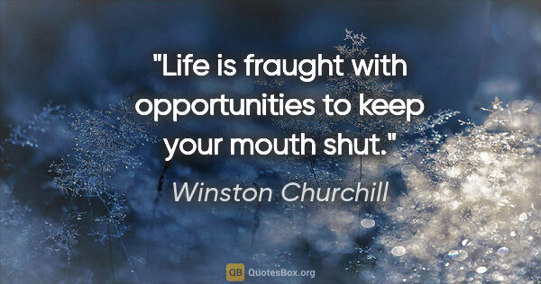 "Winston Churchill quote: ""Life is fraught with opportunities to keep your mouth shut."""