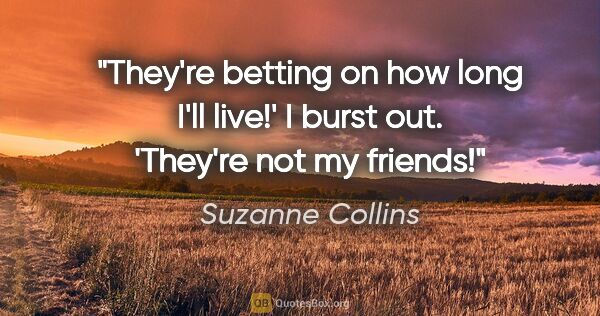 "Suzanne Collins quote: ""They're betting on how long I'll live!' I burst out. 'They're..."""