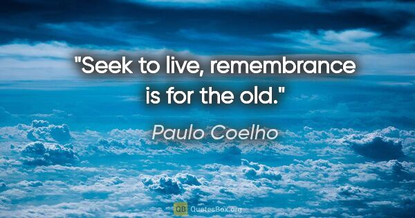 "Paulo Coelho quote: ""Seek to live, remembrance is for the old."""