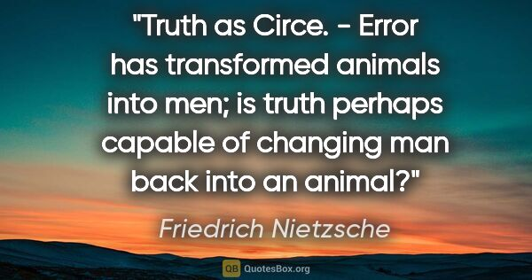 "Friedrich Nietzsche quote: ""Truth as Circe. - Error has transformed animals into men; is..."""