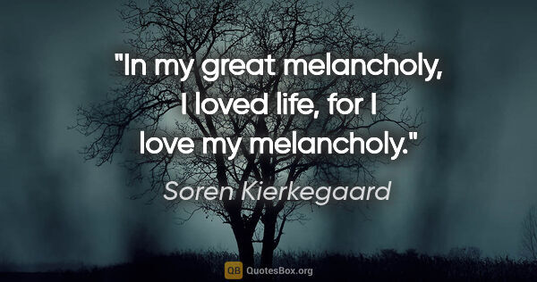 "Soren Kierkegaard quote: ""In my great melancholy, I loved life, for I love my melancholy."""