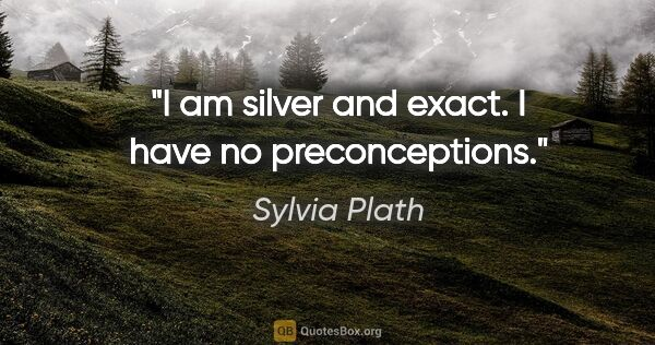 "Sylvia Plath quote: ""I am silver and exact. I have no preconceptions."""