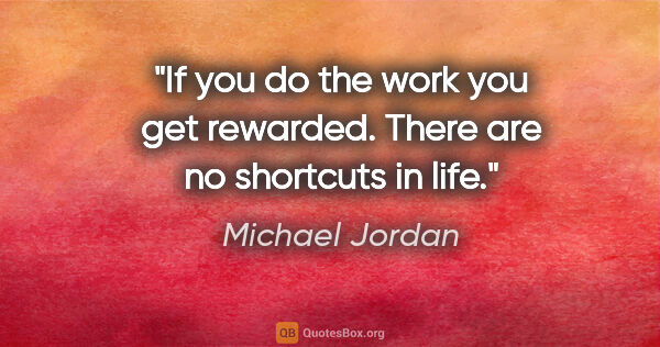 "Michael Jordan quote: ""If you do the work you get rewarded. There are no shortcuts in..."""