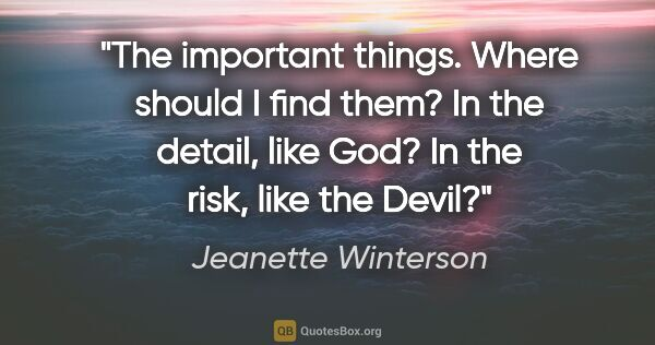 "Jeanette Winterson quote: ""The important things. Where should I find them? In the detail,..."""