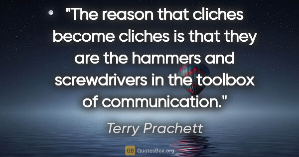 "Terry Prachett quote: ""The reason that cliches become cliches is that they are the..."""