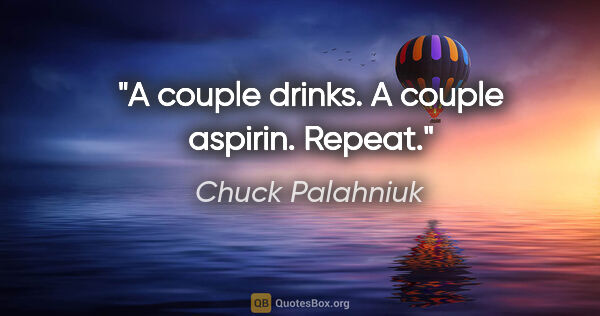"Chuck Palahniuk quote: ""A couple drinks. A couple aspirin. Repeat."""