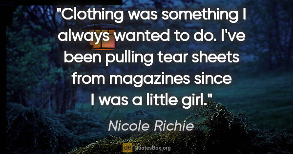 "Nicole Richie quote: ""Clothing was something I always wanted to do. I've been..."""
