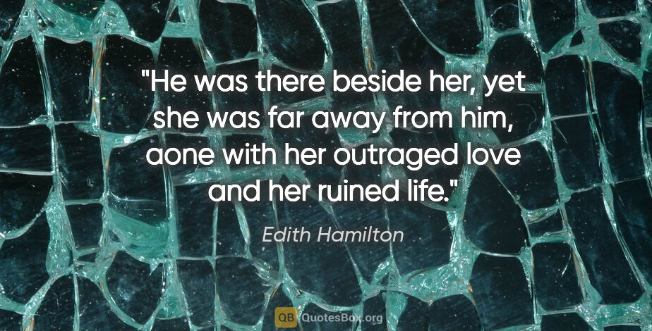 "Edith Hamilton quote: ""He was there beside her, yet she was far away from him, aone..."""