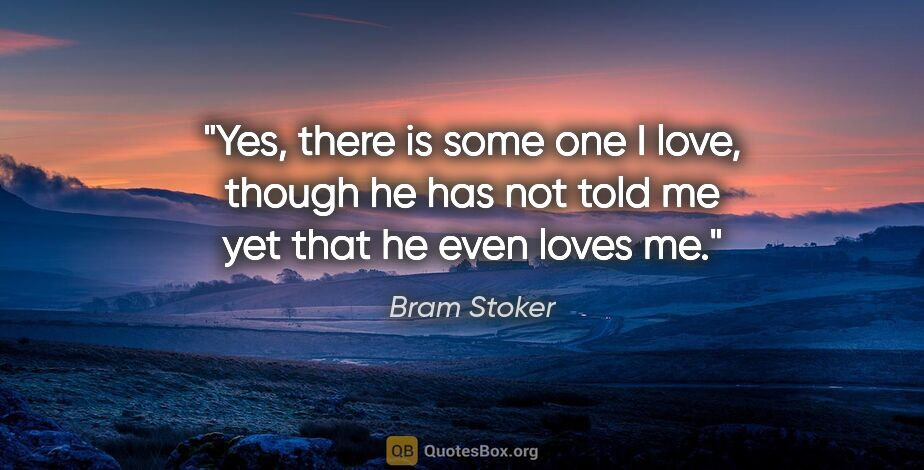 "Bram Stoker quote: ""Yes, there is some one I love, though he has not told me yet..."""