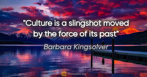 "Barbara Kingsolver quote: ""Culture is a slingshot moved by the force of its past"""