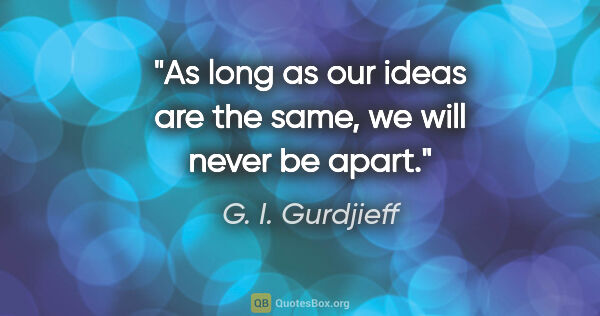 "G. I. Gurdjieff quote: ""As long as our ideas are the same, we will never be apart."""