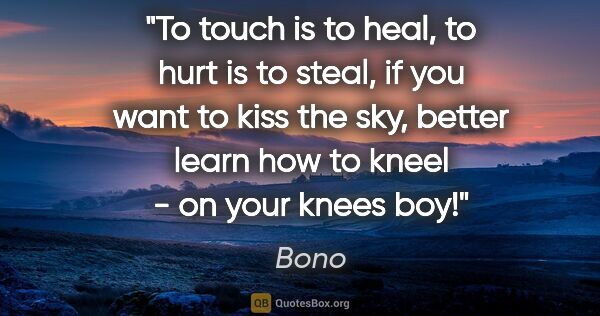 "Bono quote: ""To touch is to heal, to hurt is to steal, if you want to kiss..."""