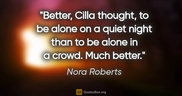"Nora Roberts quote: ""Better, Cilla thought, to be alone on a quiet night than to be..."""