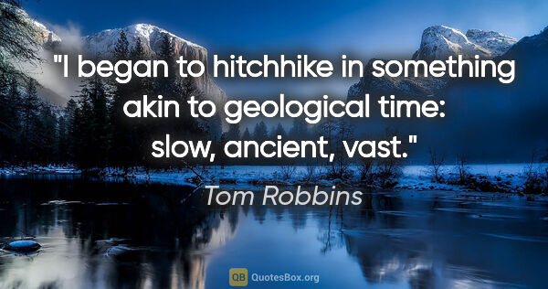 "Tom Robbins quote: ""I began to hitchhike in something akin to geological time:..."""