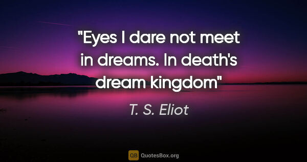 "T. S. Eliot quote: ""Eyes I dare not meet in dreams. In death's dream kingdom"""