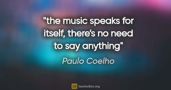"Paulo Coelho quote: ""the music speaks for itself, there's no need to say anything"""