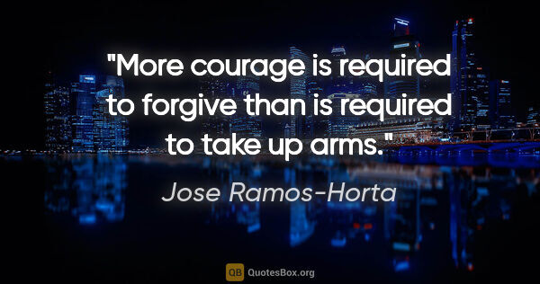 "Jose Ramos-Horta quote: ""More courage is required to forgive than is required to take..."""