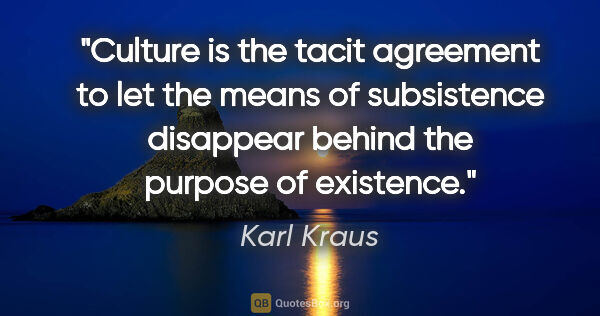 "Karl Kraus quote: ""Culture is the tacit agreement to let the means of subsistence..."""