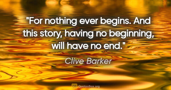"Clive Barker quote: ""For nothing ever begins. And this story, having no beginning,..."""