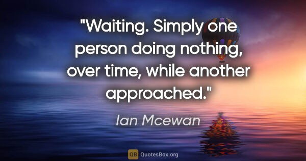 "Ian Mcewan quote: ""Waiting. Simply one person doing nothing, over time, while..."""