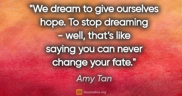 "Amy Tan quote: ""We dream to give ourselves hope. To stop dreaming - well,..."""