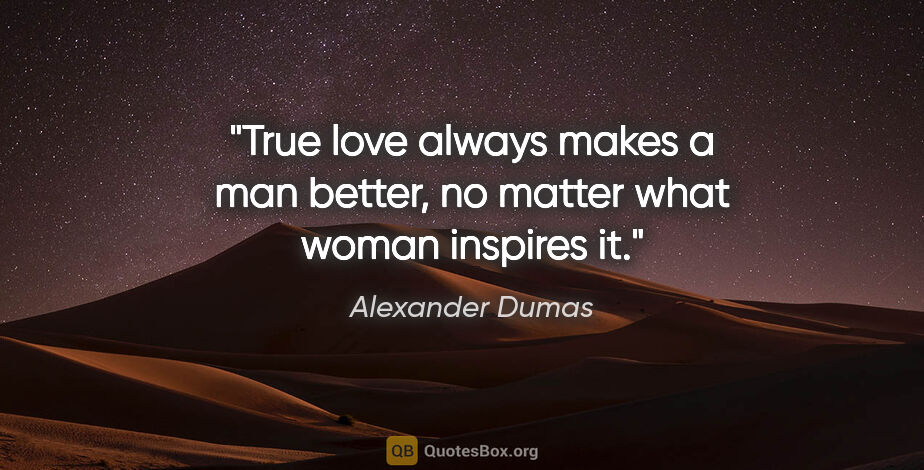 "Alexander Dumas quote: ""True love always makes a man better, no matter what woman..."""