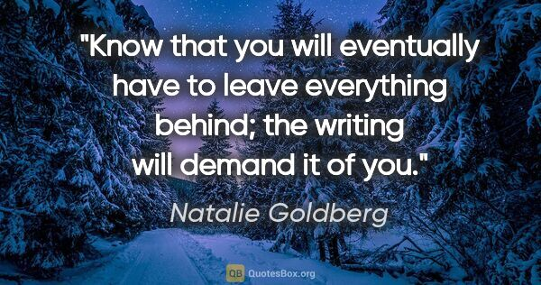 "Natalie Goldberg quote: ""Know that you will eventually have to leave everything behind;..."""