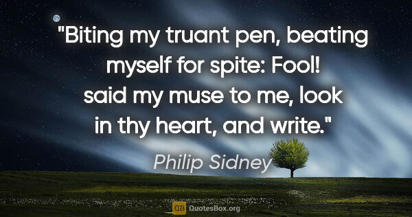 "Philip Sidney quote: ""Biting my truant pen, beating myself for spite: ""Fool!"" said..."""