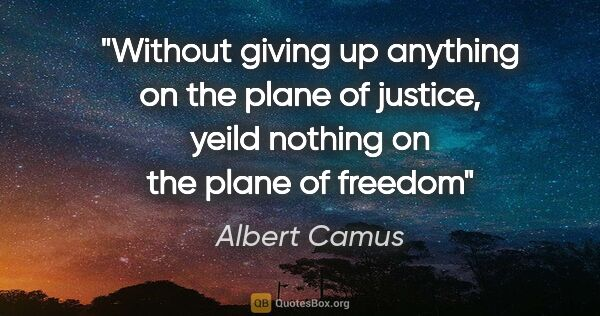 "Albert Camus quote: ""Without giving up anything on the plane of justice, yeild..."""