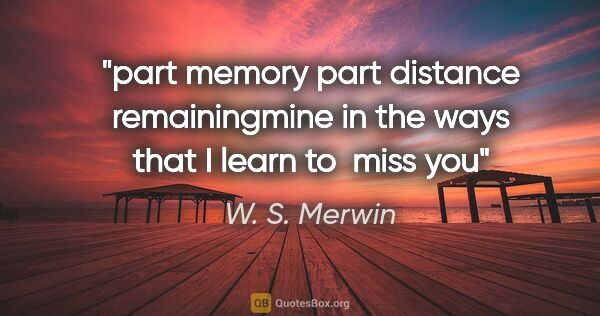 "W. S. Merwin quote: ""part memory part distance remainingmine in the ways that I..."""