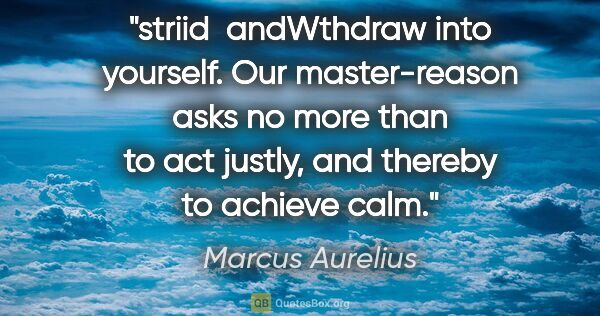 "Marcus Aurelius quote: ""striid  andWthdraw into yourself. Our master-reason asks no..."""