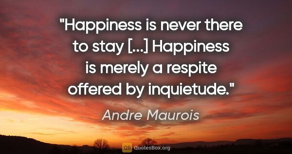 "Andre Maurois quote: ""Happiness is never there to stay [...] Happiness is merely a..."""