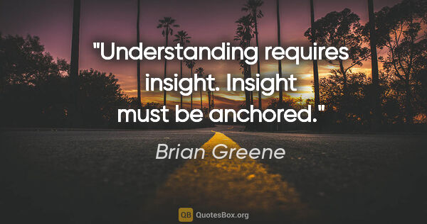 "Brian Greene quote: ""Understanding requires insight. Insight must be anchored."""