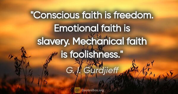 "G. I. Gurdjieff quote: ""Conscious faith is freedom. Emotional faith is slavery...."""