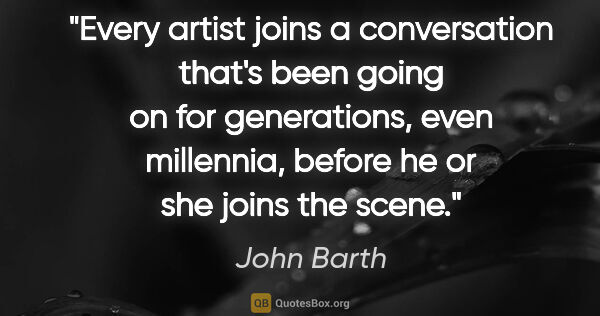 "John Barth quote: ""Every artist joins a conversation that's been going on for..."""