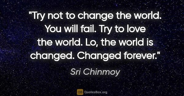 "Sri Chinmoy quote: ""Try not to change the world. You will fail. Try to love the..."""